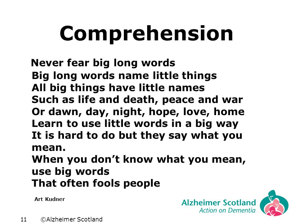 ©Alzheimer Scotland11 Comprehension Never fear big long words Big long words name little things All big things have little names Such as life and deat