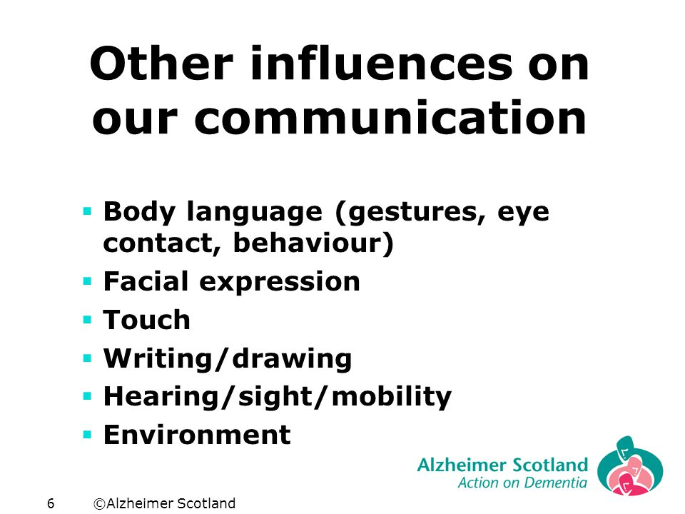 ©Alzheimer Scotland6 Other influences on our communication  Body language (gestures, eye contact, behaviour)  Facial expression  Touch  Writing/drawing  Hearing/sight/mobility  Environment