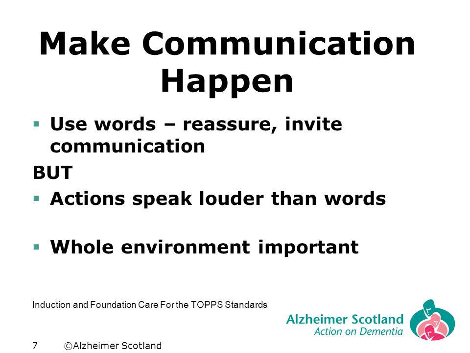 ©Alzheimer Scotland7 Make Communication Happen  Use words – reassure, invite communication BUT  Actions speak louder than words  Whole environment important U Induction and Foundation Care For the TOPPS Standards