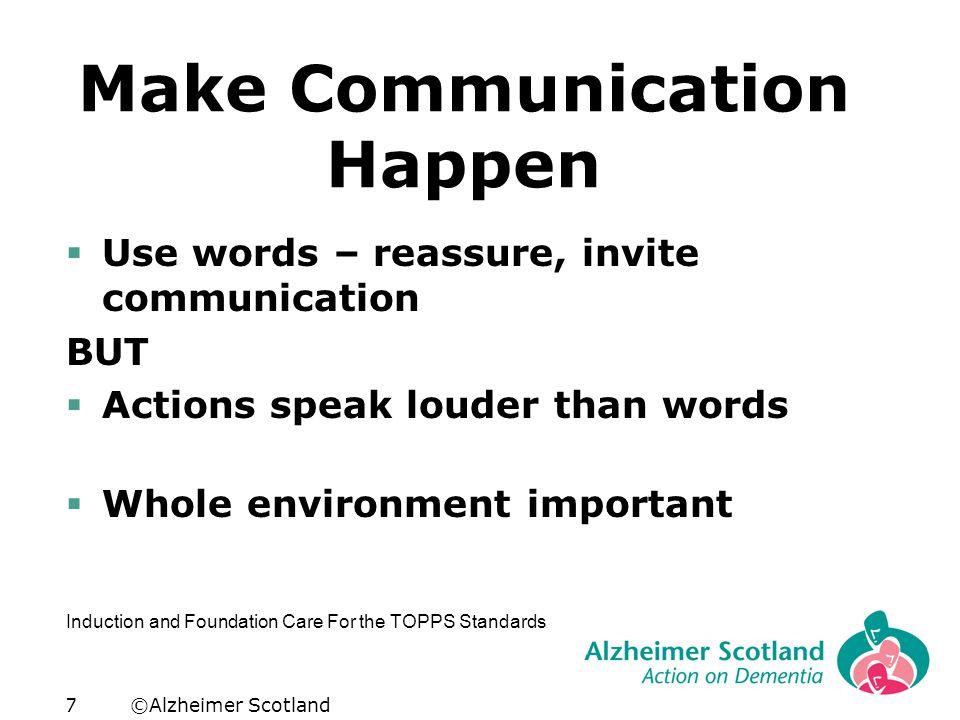 ©Alzheimer Scotland7 Make Communication Happen  Use words – reassure, invite communication BUT  Actions speak louder than words  Whole environment