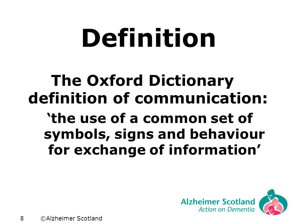 ©Alzheimer Scotland8 Definition The Oxford Dictionary definition of communication: 'the use of a common set of symbols, signs and behaviour for exchange of information'