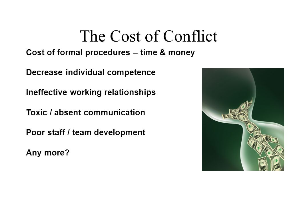 The Cost of Conflict Cost of formal procedures – time & money Decrease individual competence Ineffective working relationships Toxic / absent communication Poor staff / team development Any more.