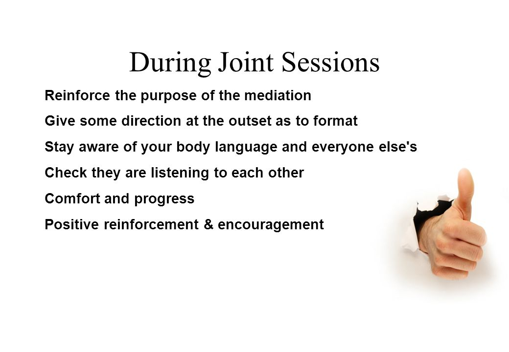 During Joint Sessions Reinforce the purpose of the mediation Give some direction at the outset as to format Stay aware of your body language and everyone else s Check they are listening to each other Comfort and progress Positive reinforcement & encouragement © Lili Hunter Consulting Ltd