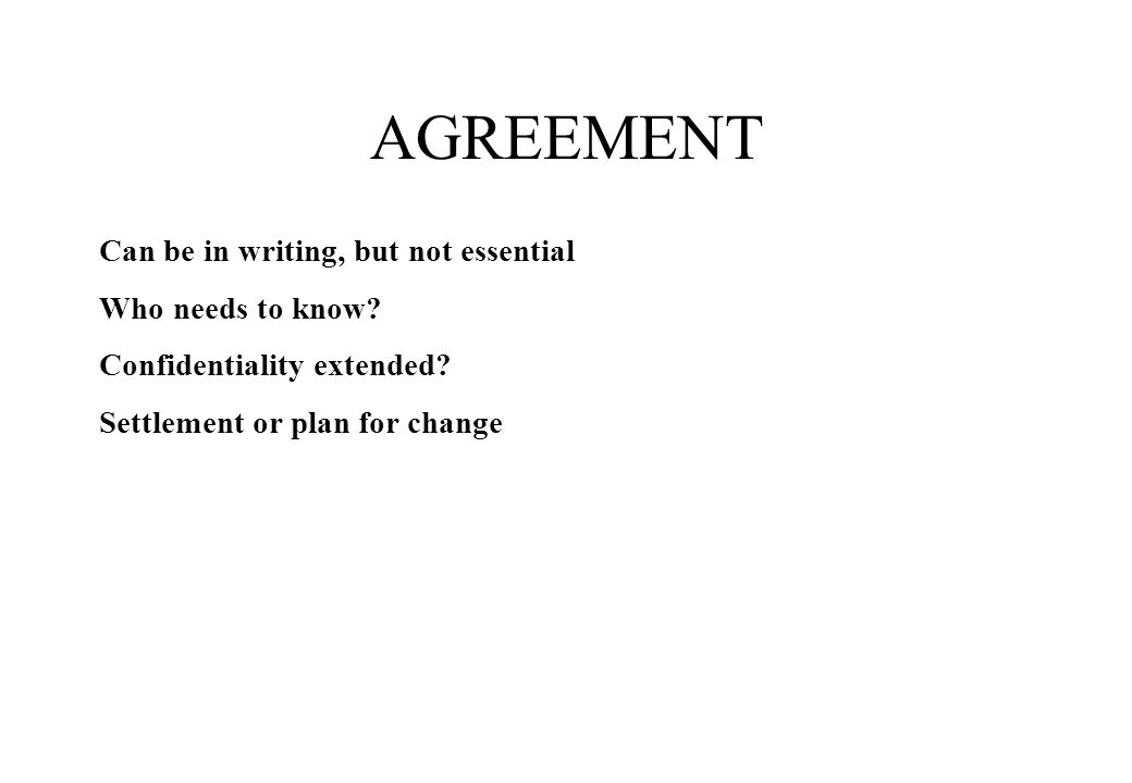 AGREEMENT Can be in writing, but not essential Who needs to know.