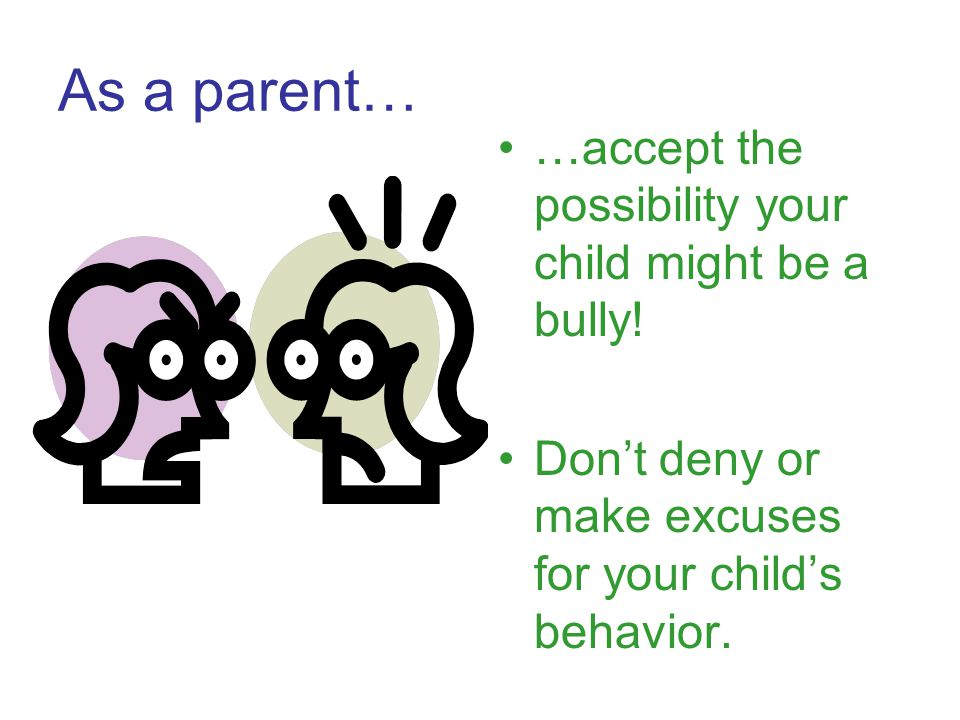 As a parent of a bully… Understand that bullying is a LEARNED behavior and can be unlearned Don't dismiss it as part of growing up or boys will be boys Hold your child responsible for their own actions – no excuses Explore the reasons your child is acting out this way Seek outside help if needed Don't blame yourself Make it clear that bullying behavior will not be tolerated Set consistent consequences that do not involve physical force or verbal berating Don't ignore it because…