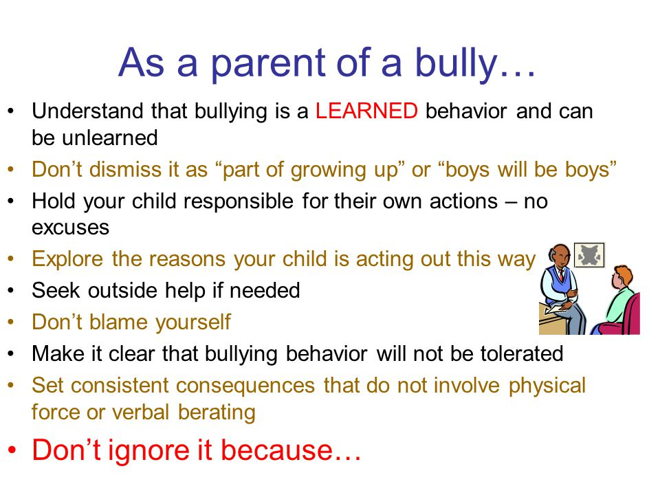 """As a parent of a bully… Understand that bullying is a LEARNED behavior and can be unlearned Don't dismiss it as """"part of growing up"""" or """"boys will be"""