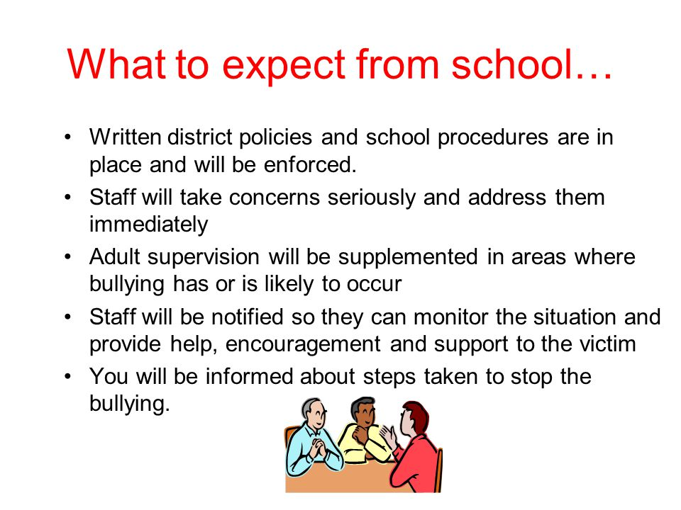 What to expect from school… Written district policies and school procedures are in place and will be enforced. Staff will take concerns seriously and
