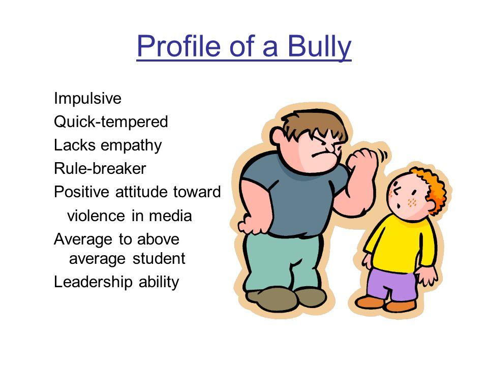Profile of a Bully Impulsive Quick-tempered Lacks empathy Rule-breaker Positive attitude toward violence in media Average to above average student Lea