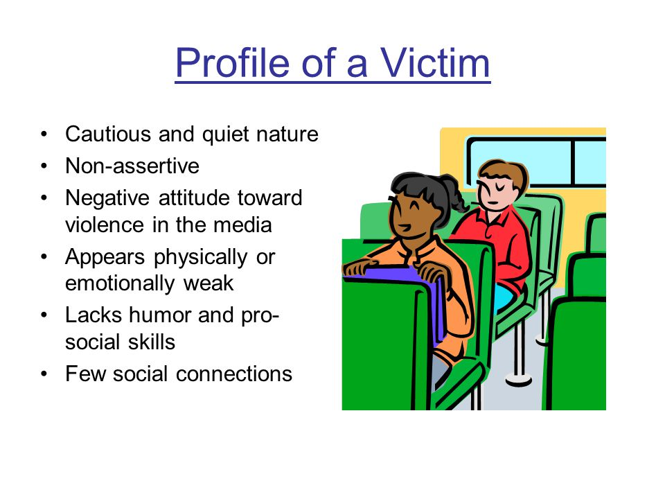 Victims are likely to… Feel depressed and/or lonely Consider themselves failures Suffer from migraines and stomach problems See themselves as stupid or unattractive Think often about suicide Suffer from anxiety/panic attacks Cry easily Experience bad dreams Develop nervous habits – nail biting, twirling hair, etc.