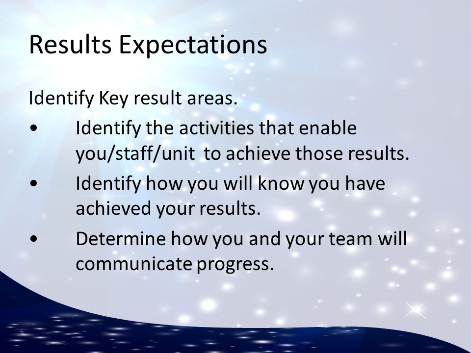 Results Expectations Identify Key result areas. Identify the activities that enable you/staff/unit to achieve those results. Identify how you will kno