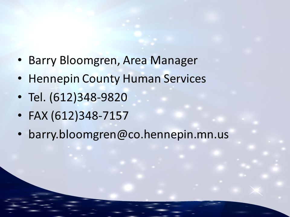 Barry Bloomgren, Area Manager Hennepin County Human Services Tel. (612)348-9820 FAX (612)348-7157 barry.bloomgren@co.hennepin.mn.us
