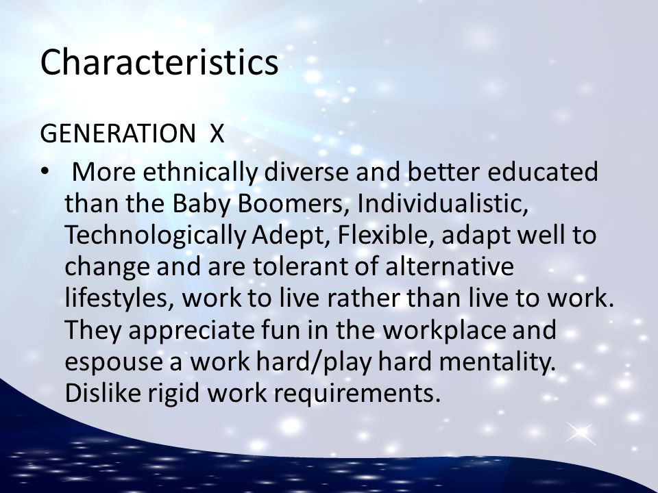 Characteristics GENERATION X More ethnically diverse and better educated than the Baby Boomers, Individualistic, Technologically Adept, Flexible, adap