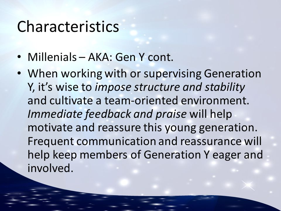 Characteristics Millenials – AKA: Gen Y cont. When working with or supervising Generation Y, it's wise to impose structure and stability and cultivate