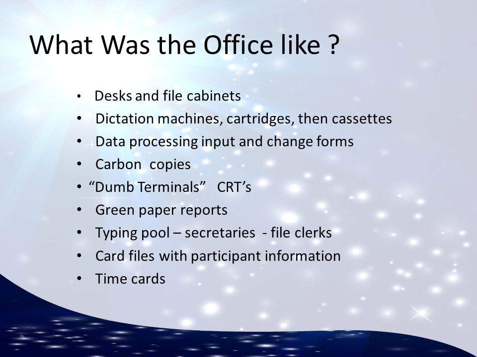 What Was the Office like ? Desks and file cabinets Dictation machines, cartridges, then cassettes Data processing input and change forms Carbon copies
