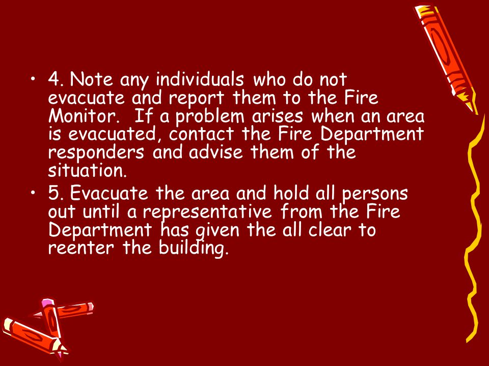 4. Note any individuals who do not evacuate and report them to the Fire Monitor. If a problem arises when an area is evacuated, contact the Fire Depar