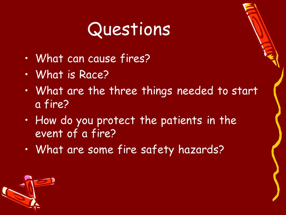 Questions What can cause fires? What is Race? What are the three things needed to start a fire? How do you protect the patients in the event of a fire