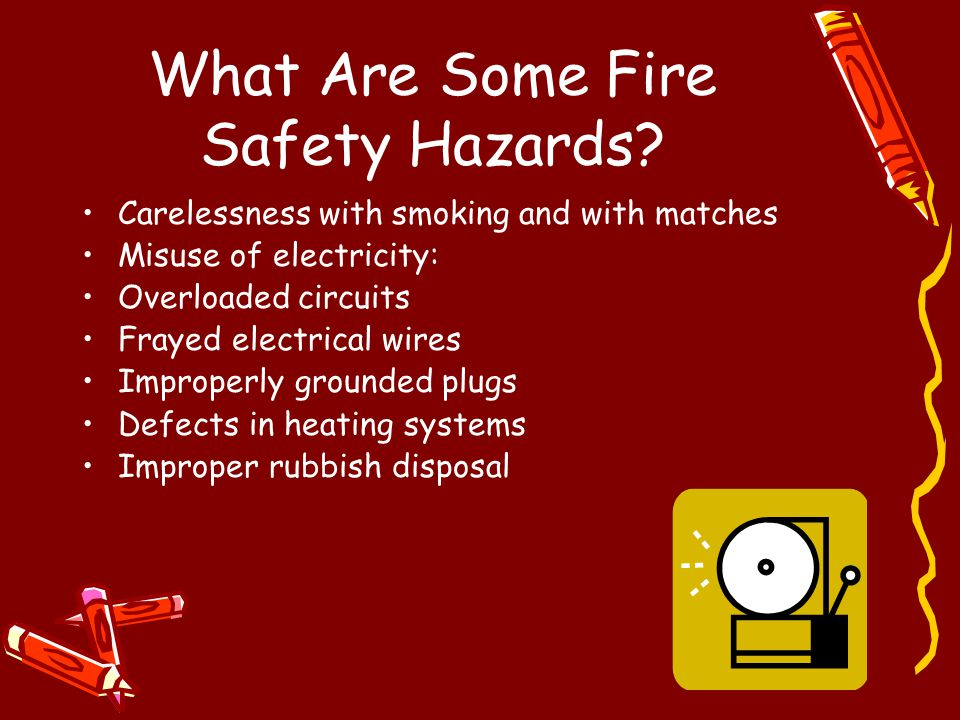 What Are Some Fire Safety Hazards? Carelessness with smoking and with matches Misuse of electricity: Overloaded circuits Frayed electrical wires Impro