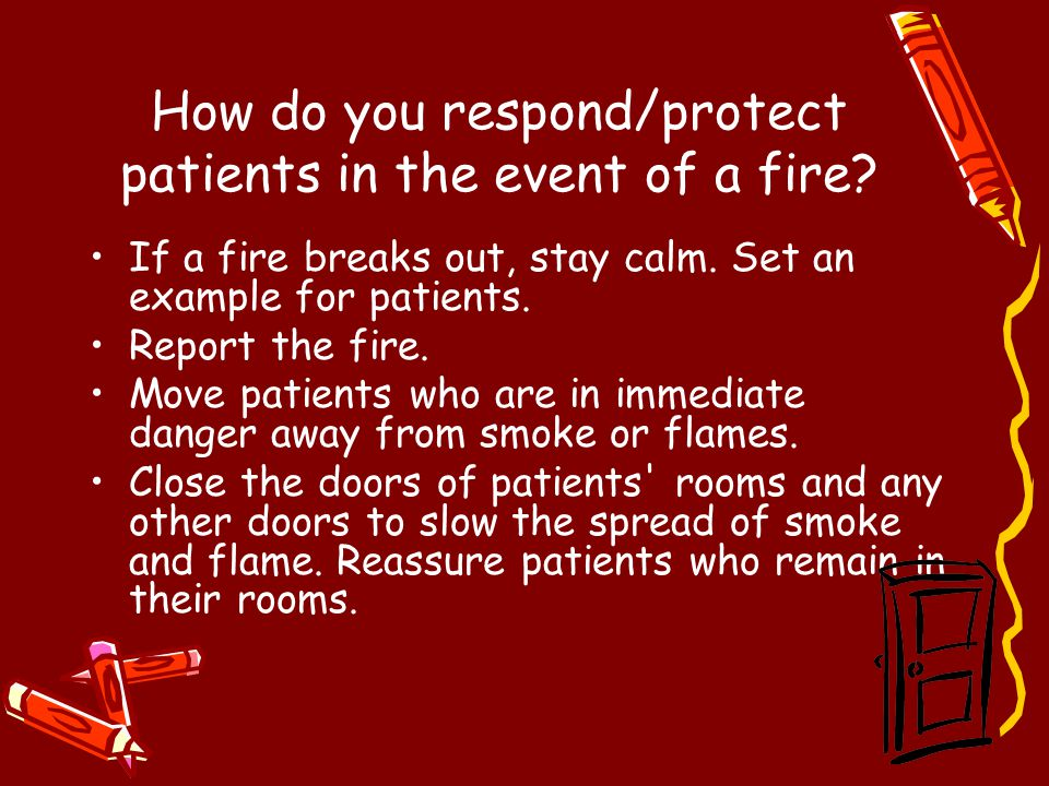 How do you respond/protect patients in the event of a fire? If a fire breaks out, stay calm. Set an example for patients. Report the fire. Move patien