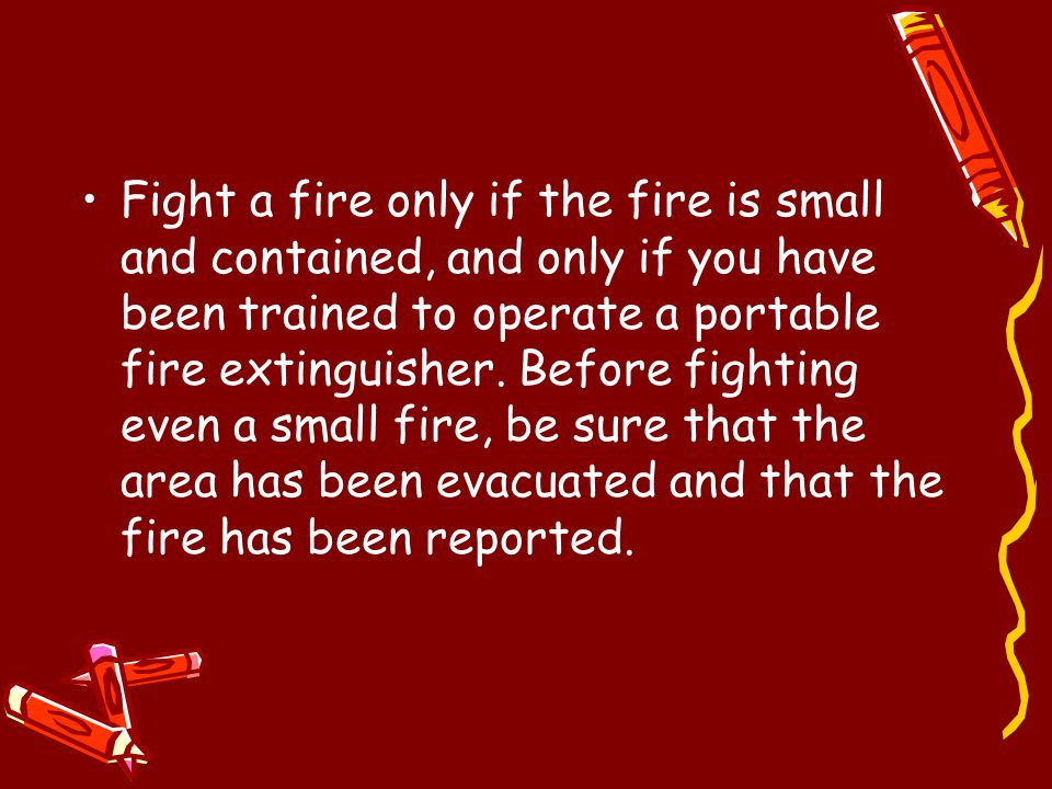 Fight a fire only if the fire is small and contained, and only if you have been trained to operate a portable fire extinguisher. Before fighting even