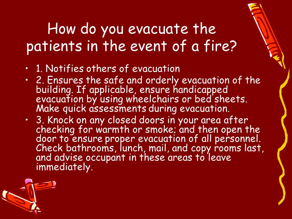 How do you evacuate the patients in the event of a fire? 1. Notifies others of evacuation 2. Ensures the safe and orderly evacuation of the building.