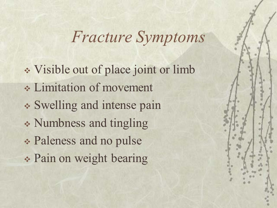 Fracture Symptoms  Visible out of place joint or limb  Limitation of movement  Swelling and intense pain  Numbness and tingling  Paleness and no pulse  Pain on weight bearing