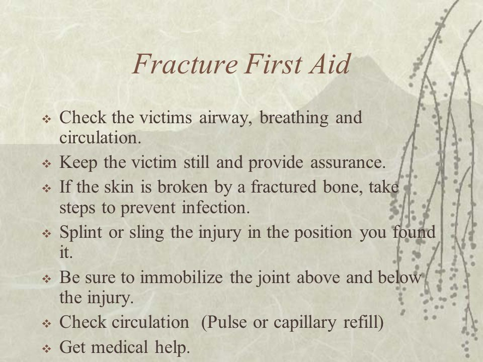 Fracture First Aid  Check the victims airway, breathing and circulation.  Keep the victim still and provide assurance.  If the skin is broken by a