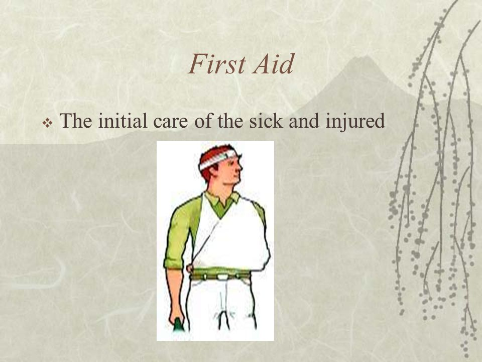 First Aid  The initial care of the sick and injured