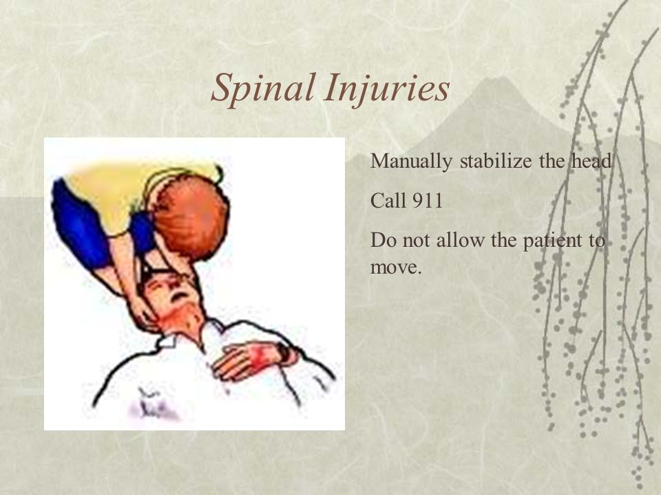 Spinal Injuries Manually stabilize the head Call 911 Do not allow the patient to move.