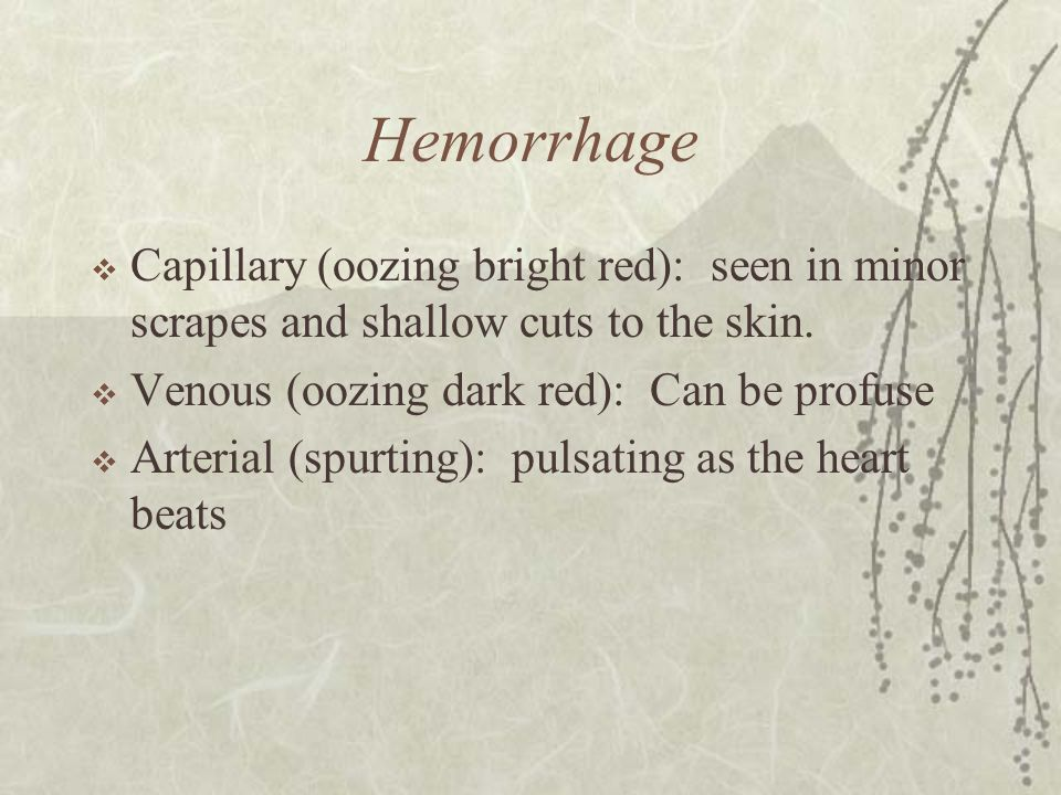 Hemorrhage  Capillary (oozing bright red): seen in minor scrapes and shallow cuts to the skin.