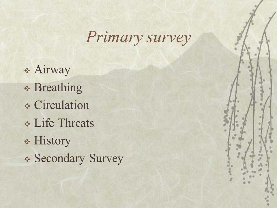 Primary survey  Airway  Breathing  Circulation  Life Threats  History  Secondary Survey