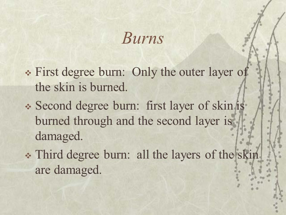 Burns  First degree burn: Only the outer layer of the skin is burned.  Second degree burn: first layer of skin is burned through and the second laye