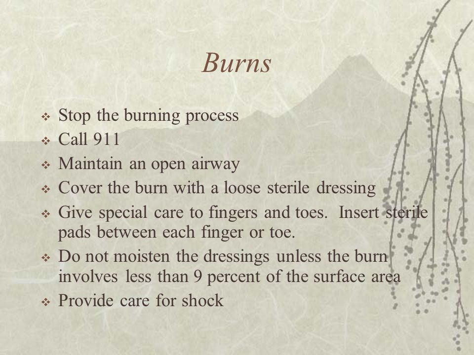 Burns  Stop the burning process  Call 911  Maintain an open airway  Cover the burn with a loose sterile dressing  Give special care to fingers an