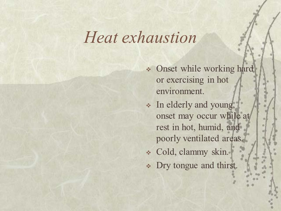 Heat exhaustion  Onset while working hard or exercising in hot environment.  In elderly and young, onset may occur while at rest in hot, humid, and