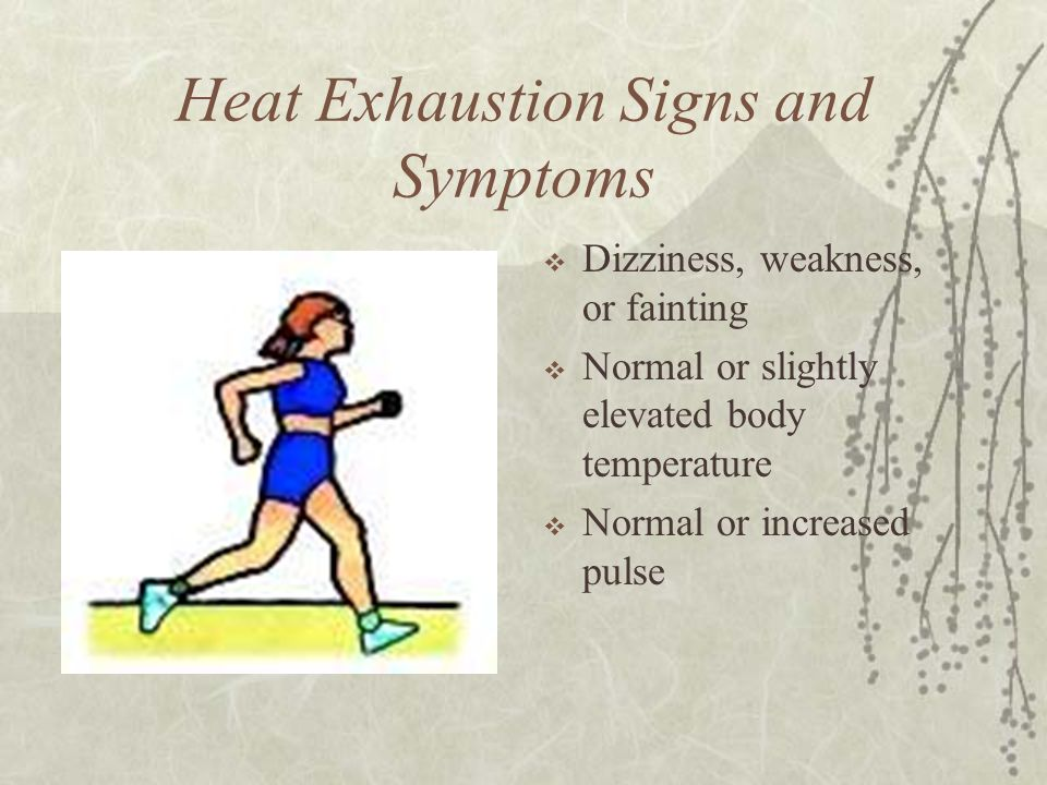 Heat Exhaustion Signs and Symptoms  Dizziness, weakness, or fainting  Normal or slightly elevated body temperature  Normal or increased pulse