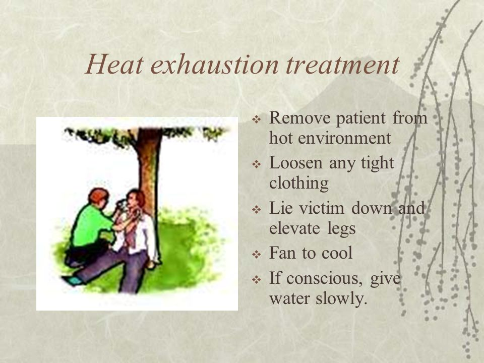Heat exhaustion treatment  Remove patient from hot environment  Loosen any tight clothing  Lie victim down and elevate legs  Fan to cool  If conscious, give water slowly.