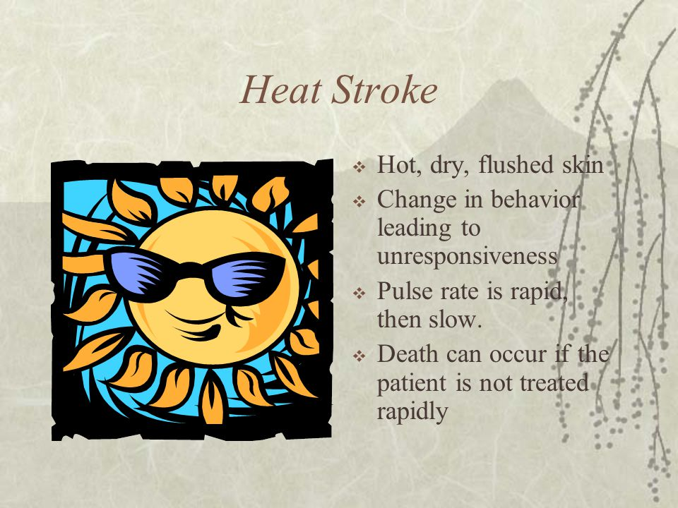 Heat Stroke  Hot, dry, flushed skin  Change in behavior leading to unresponsiveness  Pulse rate is rapid, then slow.  Death can occur if the patie