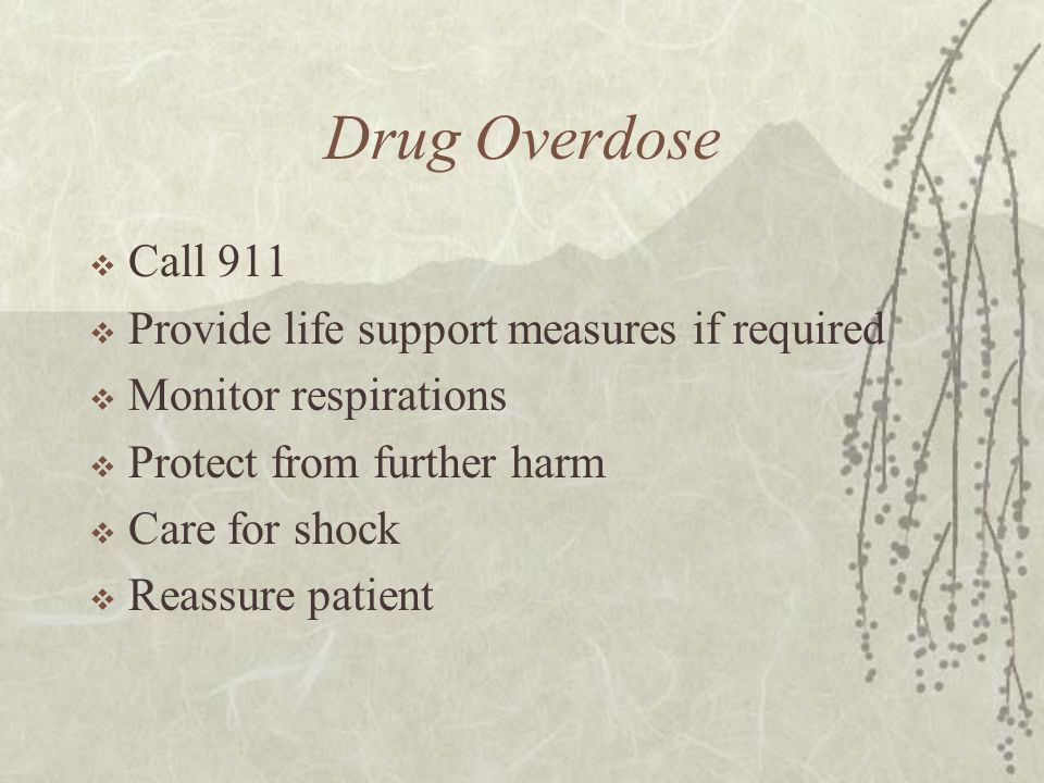 Drug Overdose  Call 911  Provide life support measures if required  Monitor respirations  Protect from further harm  Care for shock  Reassure patient