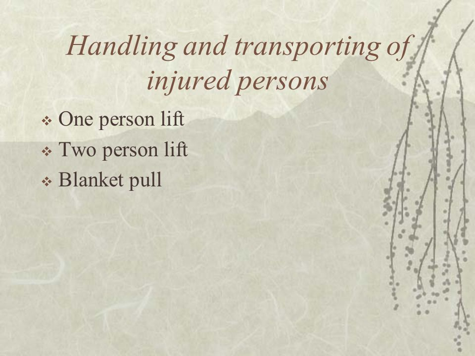 Handling and transporting of injured persons  One person lift  Two person lift  Blanket pull