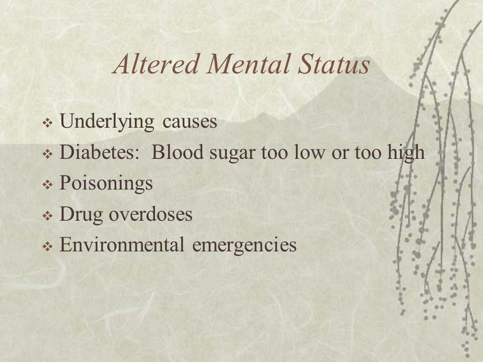 Altered Mental Status  Underlying causes  Diabetes: Blood sugar too low or too high  Poisonings  Drug overdoses  Environmental emergencies