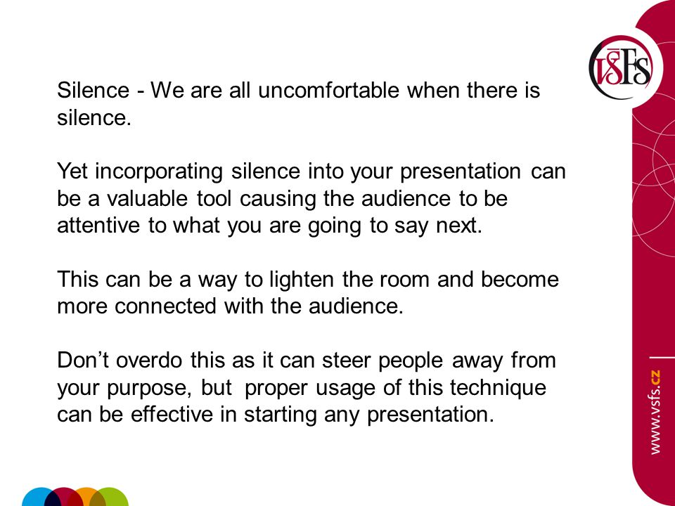 Silence - We are all uncomfortable when there is silence. Yet incorporating silence into your presentation can be a valuable tool causing the audience