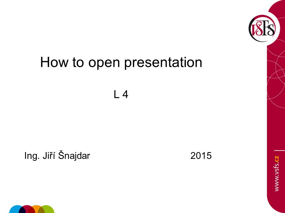 How to open presentation L 4 Ing. Jiří Šnajdar 2015