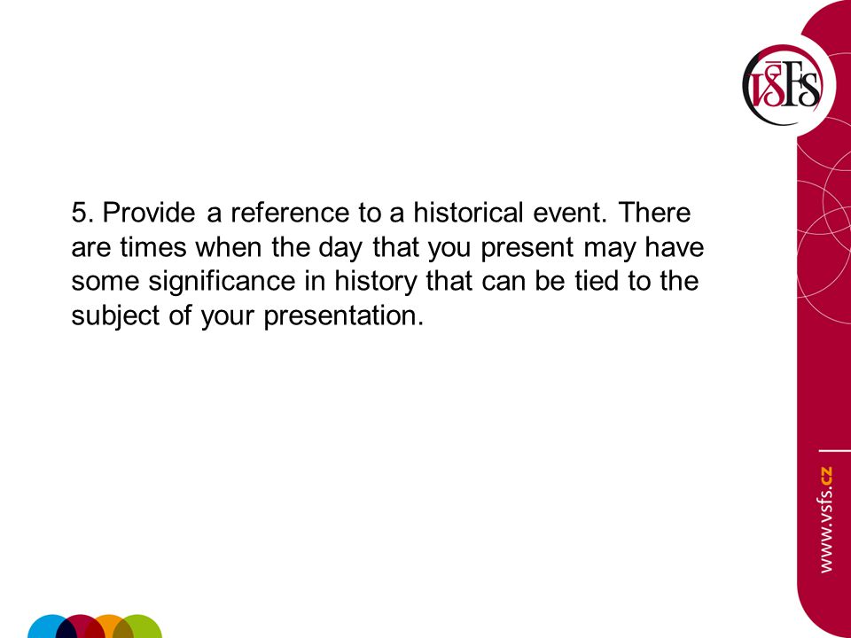 5. Provide a reference to a historical event. There are times when the day that you present may have some significance in history that can be tied to