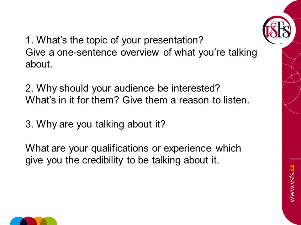 1. What's the topic of your presentation? Give a one-sentence overview of what you're talking about. 2. Why should your audience be interested? What's