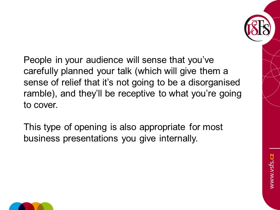 People in your audience will sense that you've carefully planned your talk (which will give them a sense of relief that it's not going to be a disorga