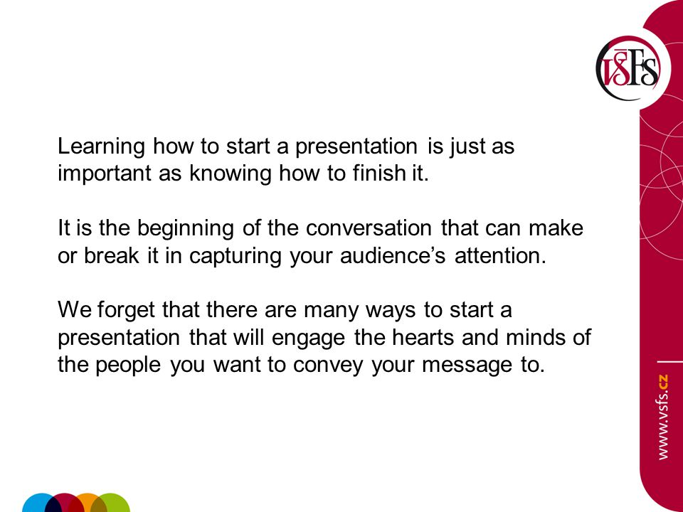 Learning how to start a presentation is just as important as knowing how to finish it. It is the beginning of the conversation that can make or break