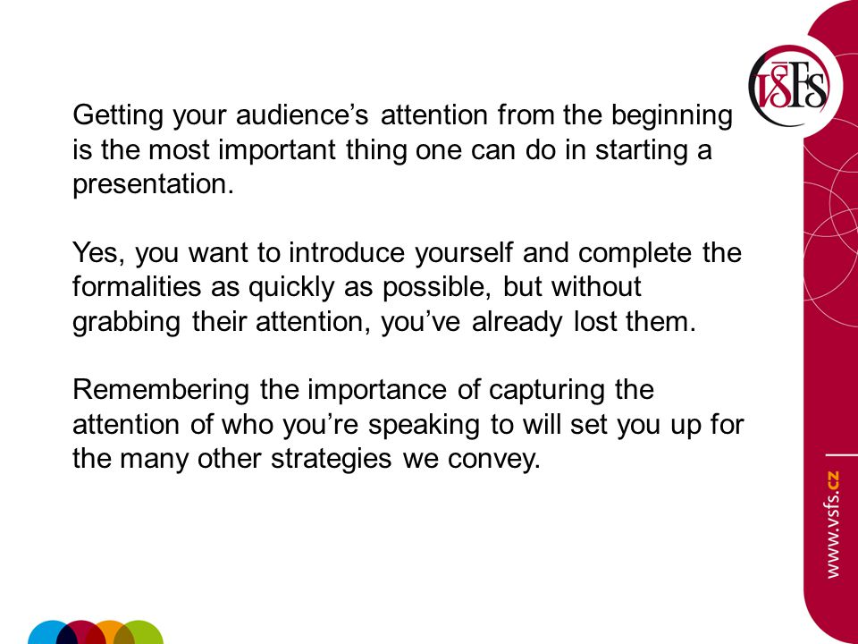 Getting your audience's attention from the beginning is the most important thing one can do in starting a presentation. Yes, you want to introduce you