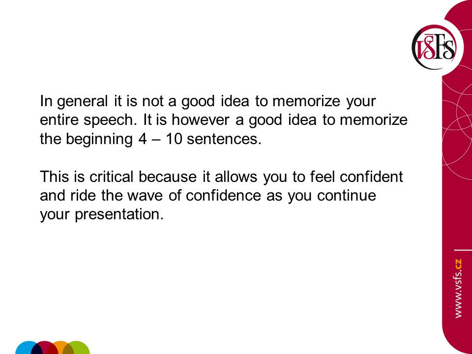 In general it is not a good idea to memorize your entire speech. It is however a good idea to memorize the beginning 4 – 10 sentences. This is critica