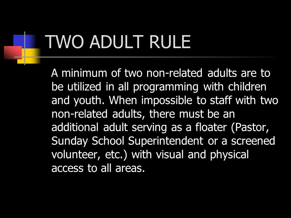 TWO ADULT RULE A minimum of two non-related adults are to be utilized in all programming with children and youth.