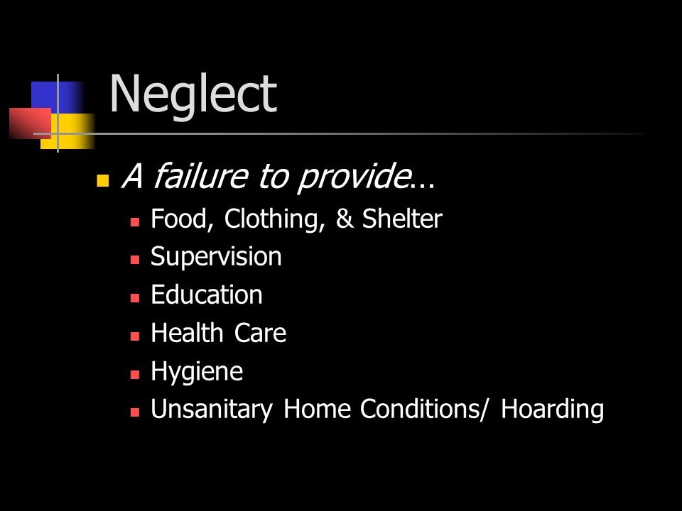 Neglect A failure to provide… Food, Clothing, & Shelter Supervision Education Health Care Hygiene Unsanitary Home Conditions/ Hoarding