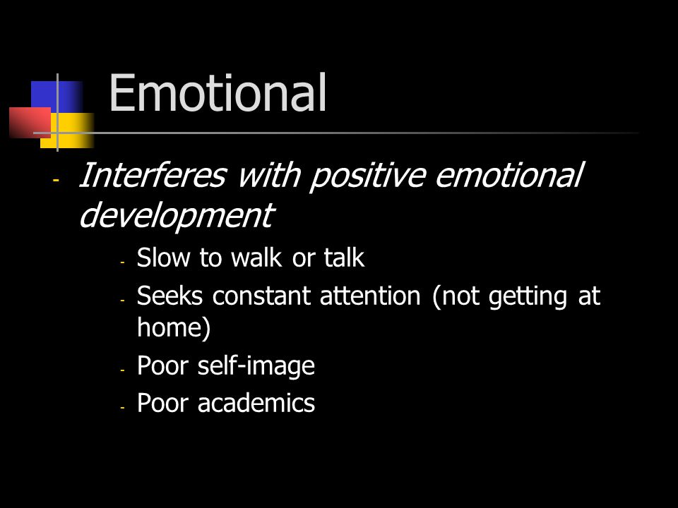 Emotional - Interferes with positive emotional development - Slow to walk or talk - Seeks constant attention (not getting at home) - Poor self-image - Poor academics